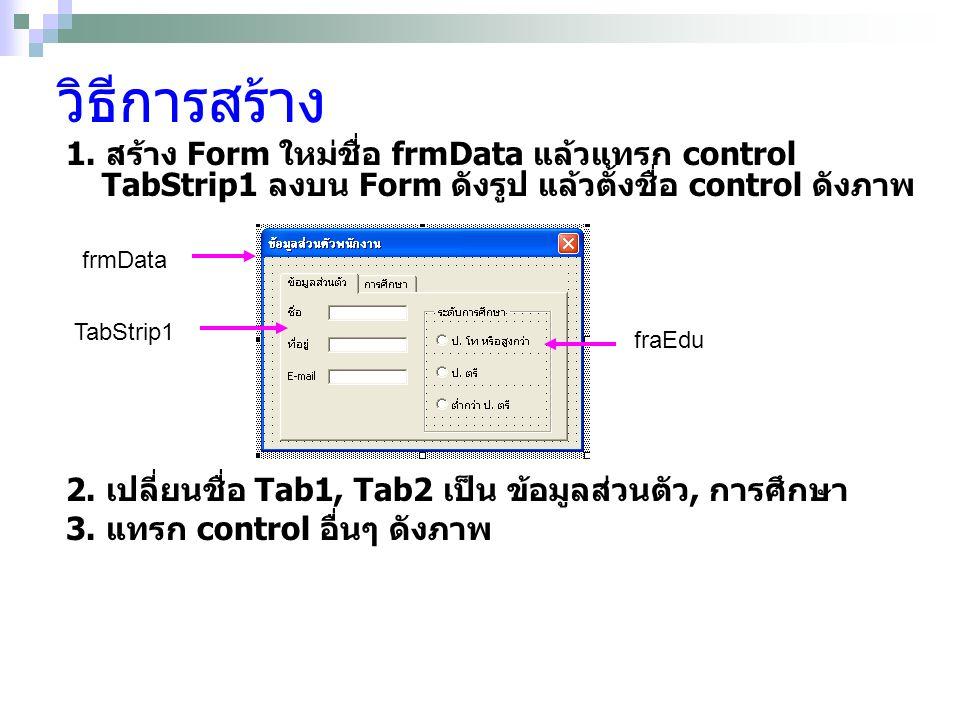 จากนั้นทดสอบ คำสั่งต่อไปนี้ Private Sub UserForm_Initialize() frmData.FraEdu.Visible = False End Sub Private Sub TabStrip1_Click(ByVal Index As Long) Select Case TabStrip1.SelectedItem.Index Case 0 frmData.FraEdu.Visible = False Case 1 frmData.FraEdu.Visible = True End Select End Sub