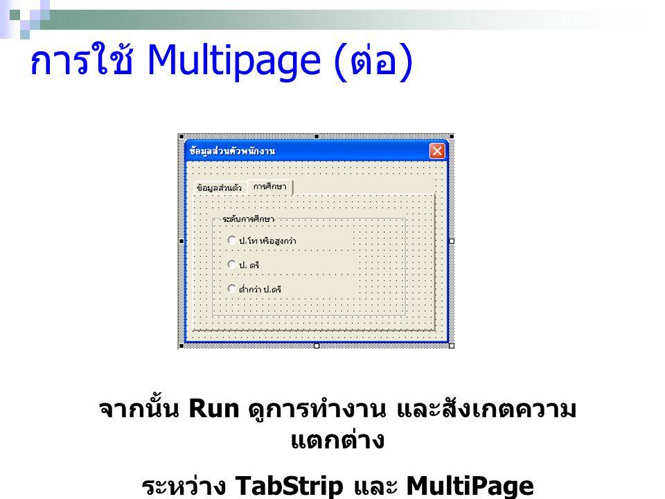 การใช้ Multipage ( ต่อ ) จากนั้น Run ดูการทำงาน และสังเกตความ แตกต่าง ระหว่าง TabStrip และ MultiPage