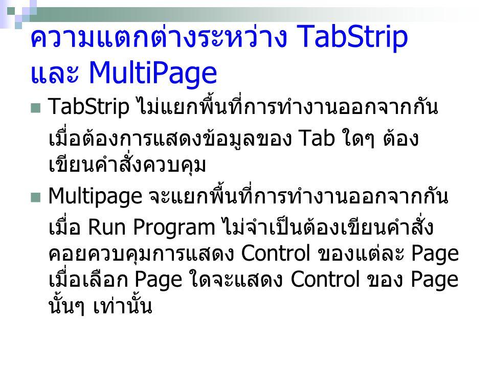 ความแตกต่างระหว่าง TabStrip และ MultiPage TabStrip ไม่แยกพื้นที่การทำงานออกจากกัน เมื่อต้องการแสดงข้อมูลของ Tab ใดๆ ต้อง เขียนคำสั่งควบคุม Multipage จะแยกพื้นที่การทำงานออกจากกัน เมื่อ Run Program ไม่จำเป็นต้องเขียนคำสั่ง คอยควบคุมการแสดง Control ของแต่ละ Page เมื่อเลือก Page ใดจะแสดง Control ของ Page นั้นๆ เท่านั้น