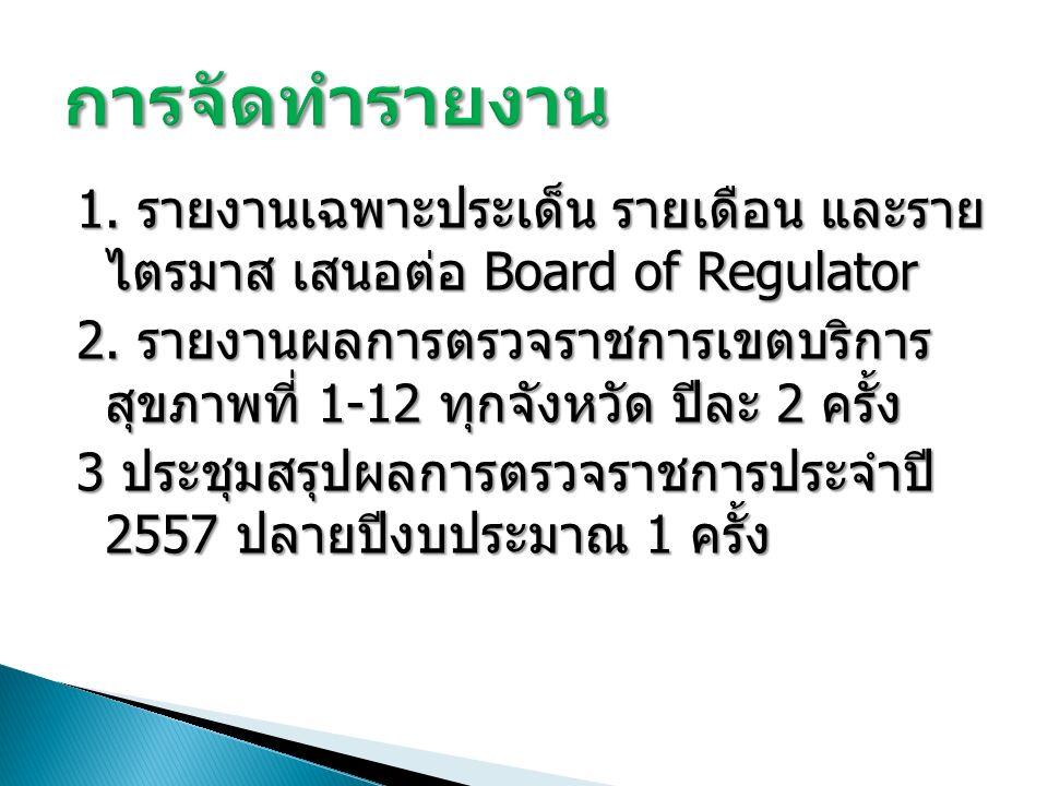 1. รายงานเฉพาะประเด็น รายเดือน และราย ไตรมาส เสนอต่อ Board of Regulator 2.