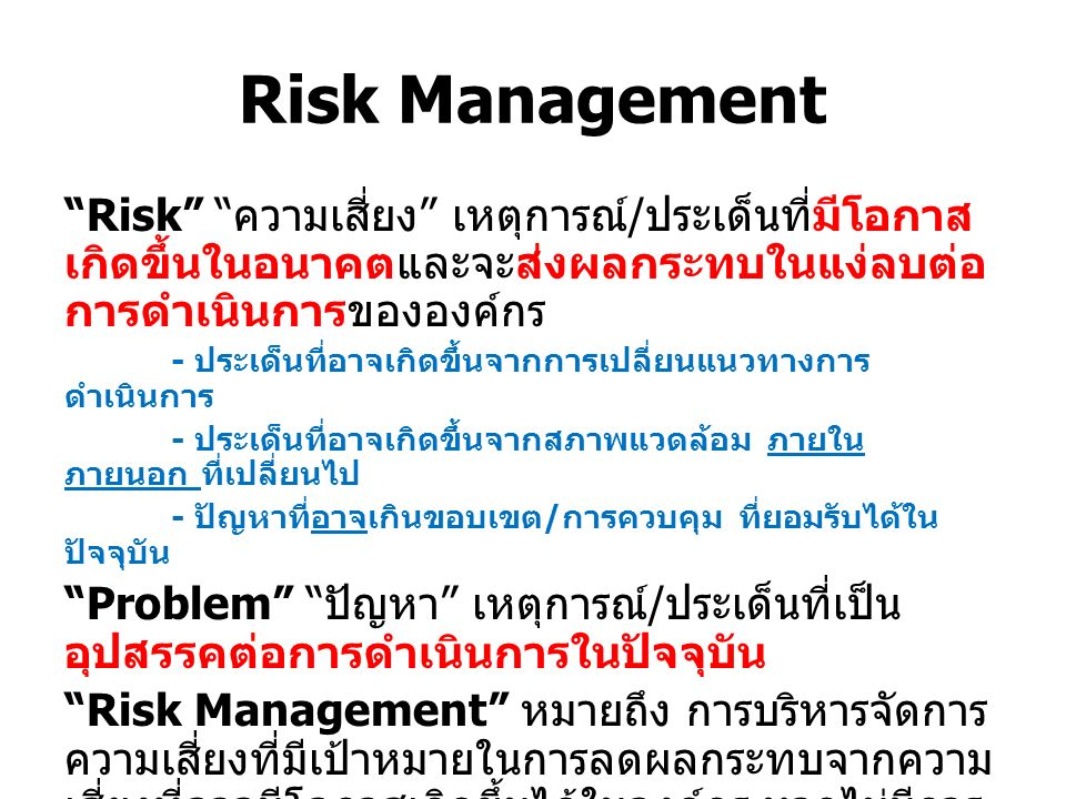 Risk Management Risk ความเสี่ยง เหตุการณ์ / ประเด็นที่มีโอกาส เกิดขึ้นในอนาคตและจะส่งผลกระทบในแง่ลบต่อ การดำเนินการขององค์กร - ประเด็นที่อาจเกิดขึ้นจากการเปลี่ยนแนวทางการ ดำเนินการ - ประเด็นที่อาจเกิดขึ้นจากสภาพแวดล้อม ภายใน ภายนอก ที่เปลี่ยนไป - ปัญหาที่อาจเกินขอบเขต / การควบคุม ที่ยอมรับได้ใน ปัจจุบัน Problem ปัญหา เหตุการณ์ / ประเด็นที่เป็น อุปสรรคต่อการดำเนินการในปัจจุบัน Risk Management หมายถึง การบริหารจัดการ ความเสี่ยงที่มีเป้าหมายในการลดผลกระทบจากความ เสี่ยงที่อาจมีโอกาสเกิดขึ้นได้ในองค์กร หากไม่มีการ บริหารจัดการความเสี่ยงที่ดีพอ