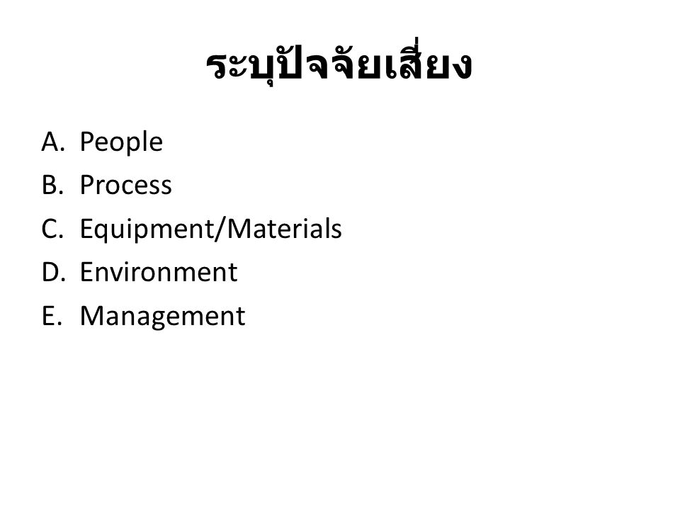 ระบุปัจจัยเสี่ยง A.People B.Process C.Equipment/Materials D.Environment E.Management