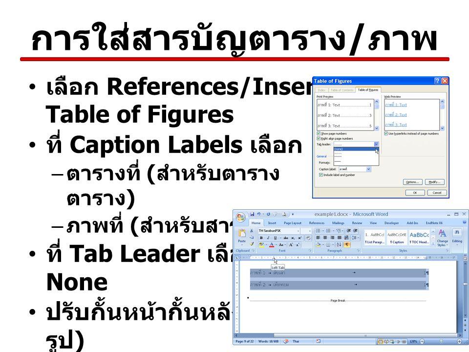 การใส่สารบัญตาราง / ภาพ เลือก References/Insert Table of Figures ที่ Caption Labels เลือก – ตารางที่ ( สำหรับตาราง ตาราง ) – ภาพที่ ( สำหรับสารบัญภาพ ) ที่ Tab Leader เลือก None ปรับกั้นหน้ากั้นหลัง ( ตาม รูป )