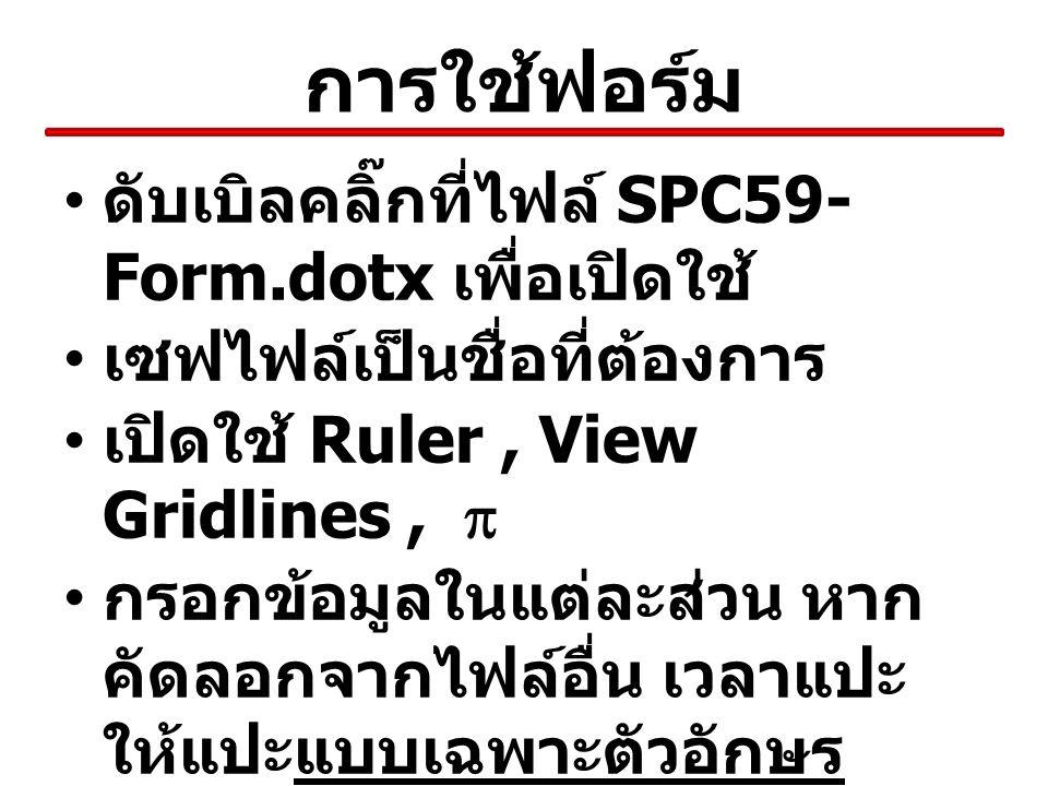 การใช้ฟอร์ม ดับเบิลคลิ๊กที่ไฟล์ SPC59- Form.dotx เพื่อเปิดใช้ เซฟไฟล์เป็นชื่อที่ต้องการ เปิดใช้ Ruler, View Gridlines,  กรอกข้อมูลในแต่ละส่วน หาก คัดลอกจากไฟล์อื่น เวลาแปะ ให้แปะแบบเฉพาะตัวอักษร เท่านั้นในตำแหน่งที่ต้องการ