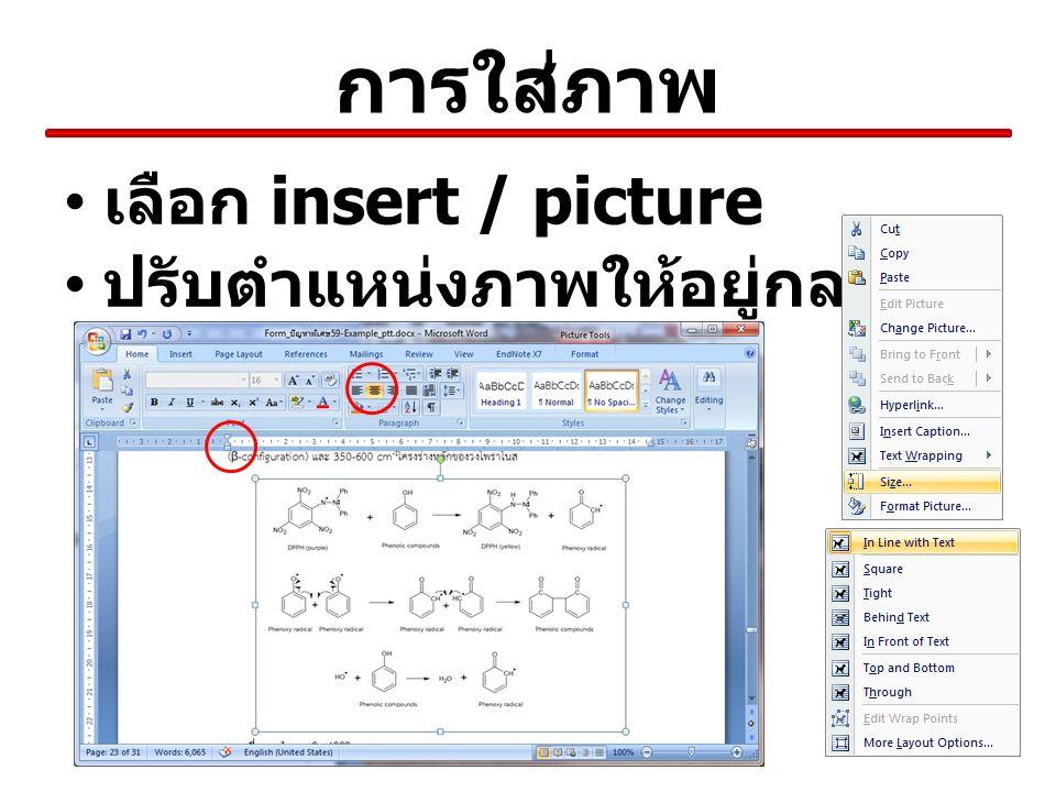 การใส่คำอธิบายภาพ เลือกภาพและกดเมาส์ขวา แล้วเลือก insert caption เลือก Label เป็น ภาพที่ ( ไม่มีให้เลือก New Label) เลือก position: เป็น Below … พิมพ์คำอธิบายในช่อง caption: กด OK เลือกที่คำอธิบายใต้ภาพ แล้วเลือก style Caption ซ้ำ แทรก tab ระหว่างหมายเลขภาพและ คำอธิบาย เช่น ภาพที่ 1(Tab) เห็ดตับเต่า ใส่ tab เพิ่มตรงนี้