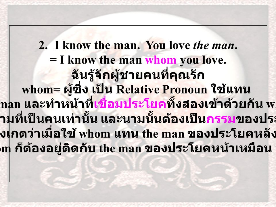 2.I know the man. You love the man. = I know the man whom you love.
