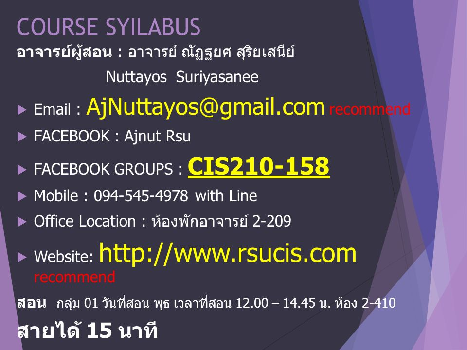 COURSE SYILABUS อาจารย์ผู้สอน : อาจารย์ ณัฏฐยศ สุริยเสนีย์ Nuttayos Suriyasanee  Email : AjNuttayos@gmail.com recommend  FACEBOOK : Ajnut Rsu  FACEBOOK GROUPS : CIS210-158  Mobile : 094-545-4978 with Line  Office Location : ห้องพักอาจารย์ 2-209  Website: http://www.rsucis.com recommend สอน กลุ่ม 01 วันที่สอน พุธ เวลาที่สอน 12.00 – 14.45 น.