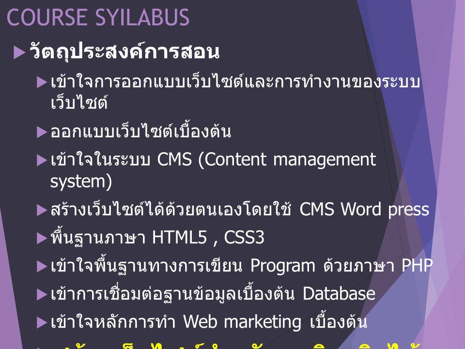 COURSE SYILABUS  วัตถุประสงค์การสอน  เข้าใจการออกแบบเว็บไซต์และการทำงานของระบบ เว็บไซต์  ออกแบบเว็บไซต์เบื้องต้น  เข้าใจในระบบ CMS (Content management system)  สร้างเว็บไซต์ได้ด้วยตนเองโดยใช้ CMS Word press  พื้นฐานภาษา HTML5, CSS3  เข้าใจพื้นฐานทางการเขียน Program ด้วยภาษา PHP  เข้าการเชื่อมต่อฐานข้อมูลเบื้องต้น Database  เข้าใจหลักการทำ Web marketing เบื้องต้น  สร้างเว็บไซต์สำหรับธุรกิจจริงได้ 1 เว็บไซต์
