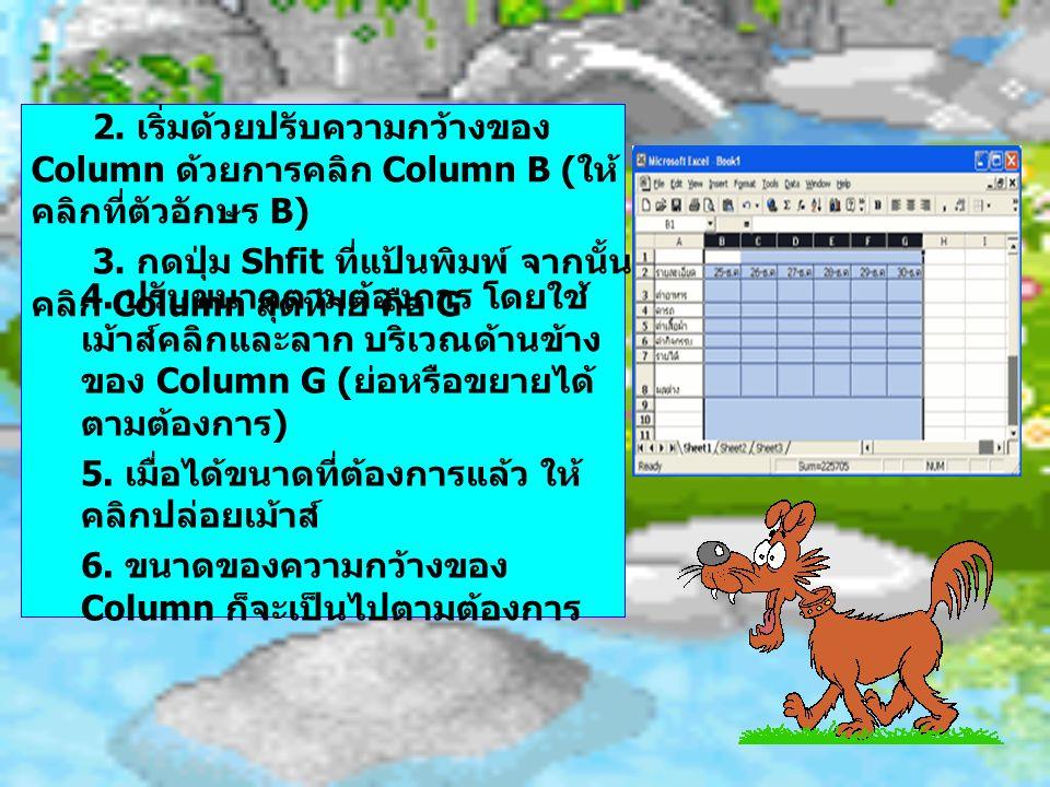 2. เริ่มด้วยปรับความกว้างของ Column ด้วยการคลิก Column B ( ให้ คลิกที่ตัวอักษร B) 3. กดปุ่ม Shfit ที่แป้นพิมพ์ จากนั้น คลิก Column สุดท้าย คือ G 4. ปร
