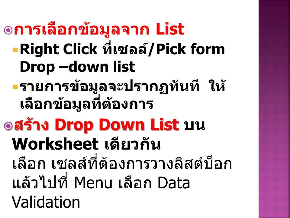  การเลือกข้อมูลจาก List  Right Click ที่เซลล์ /Pick form Drop –down list  รายการข้อมูลจะปรากฏทันที ให้ เลือกข้อมูลที่ต้องการ  สร้าง Drop Down List  สร้าง Drop Down List บน Worksheet เดียวกัน เลือก เซลส์ที่ต้องการวางลิสต์บ็อก แล้วไปที่ Menu เลือก Data Validation