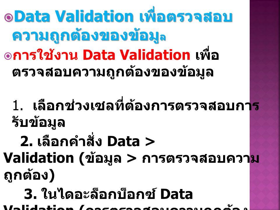  Data Validation เพื่อตรวจสอบ ความถูกต้องของข้อมู ล  การใช้งาน Data Validation เพื่อ ตรวจสอบความถูกต้องของข้อมูล 1.