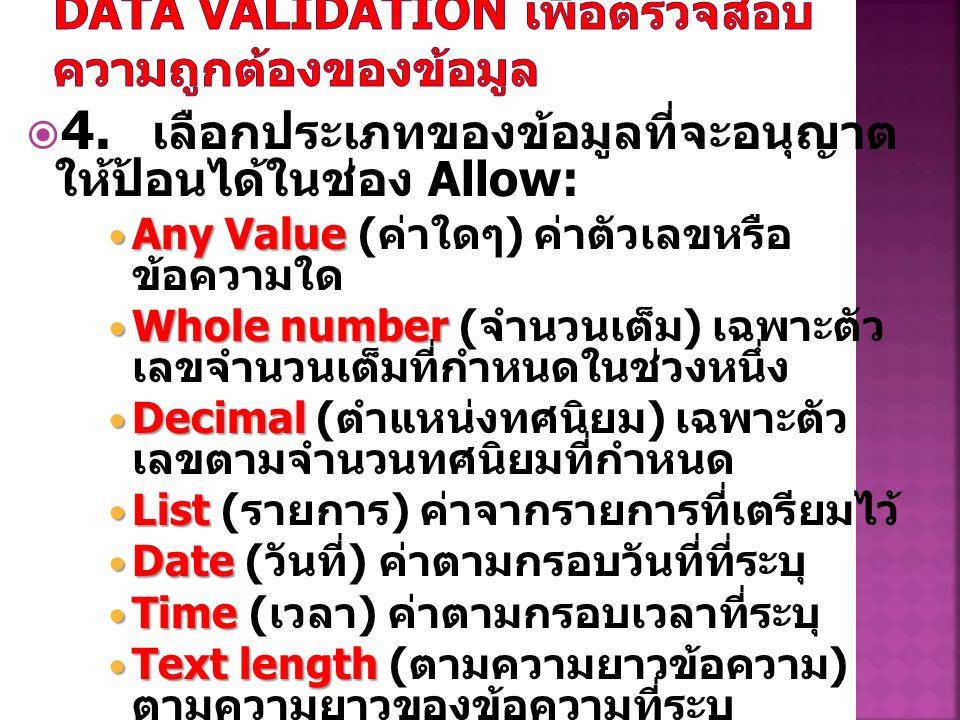  4. เลือกประเภทของข้อมูลที่จะอนุญาต ให้ป้อนได้ในช่อง Allow: Any Value Any Value ( ค่าใดๆ ) ค่าตัวเลขหรือ ข้อความใด Whole number Whole number ( จำนวนเ