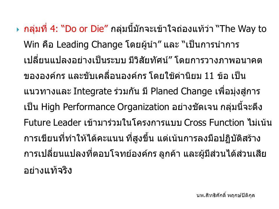  กลุ่มที่ 4: Do or Die กลุ่มนี้มักจะเข้าใจถ่องแท้ว่า The Way to Win คือ Leading Change โดยผู้นำ และ เป็นการนำการ เปลี่ยนแปลงอย่างเป็นระบบ มีวิสัยทัศน์ โดยการวางภาพอนาคต ขององค์กร และขับเคลื่อนองค์กร โดยใช้ค่านิยม 11 ข้อ เป็น แนวทางและ Integrate ร่วมกัน มี Planed Change เพื่อมุ่งสู่การ เป็น High Performance Organization อย่างชัดเจน กลุ่มนี้จะดึง Future Leader เข้ามาร่วมในโครงการแบบ Cross Function ไม่เน้น การเขียนที่ทำให้ได้คะแนน ที่สูงขึ้น แต่เน้นการลงมือปฏิบัติสร้าง การเปลี่ยนแปลงที่ตอบโจทย์องค์กร ลูกค้า และผู้มีส่วนได้ส่วนเสีย อย่าง แท้จริง นพ.สิทธิศักดิ์ พฤกษ์ปิติกุล