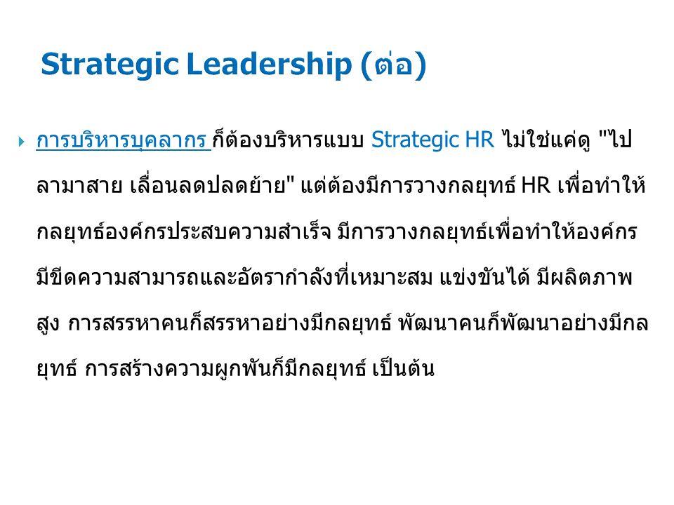  การบริหารบุคลากร ก็ต้องบริหารแบบ Strategic HR ไม่ใช่แค่ดู ไป ลามาสาย เลื่อนลดปลดย้าย แต่ต้องมีการวางกลยุทธ์ HR เพื่อทำให้ กลยุทธ์องค์กรประสบความสำเร็จ มีการวางกลยุทธ์เพื่อทำให้องค์กร มีขีดความสามารถและอัตรากำลังที่เหมาะสม แข่งขันได้ มีผลิตภาพ สูง การสรรหาคนก็สรรหาอย่างมีกลยุทธ์ พัฒนาคนก็พัฒนาอย่างมีกล ยุทธ์ การสร้างความผูกพันก็มีกลยุทธ์ เป็นต้น