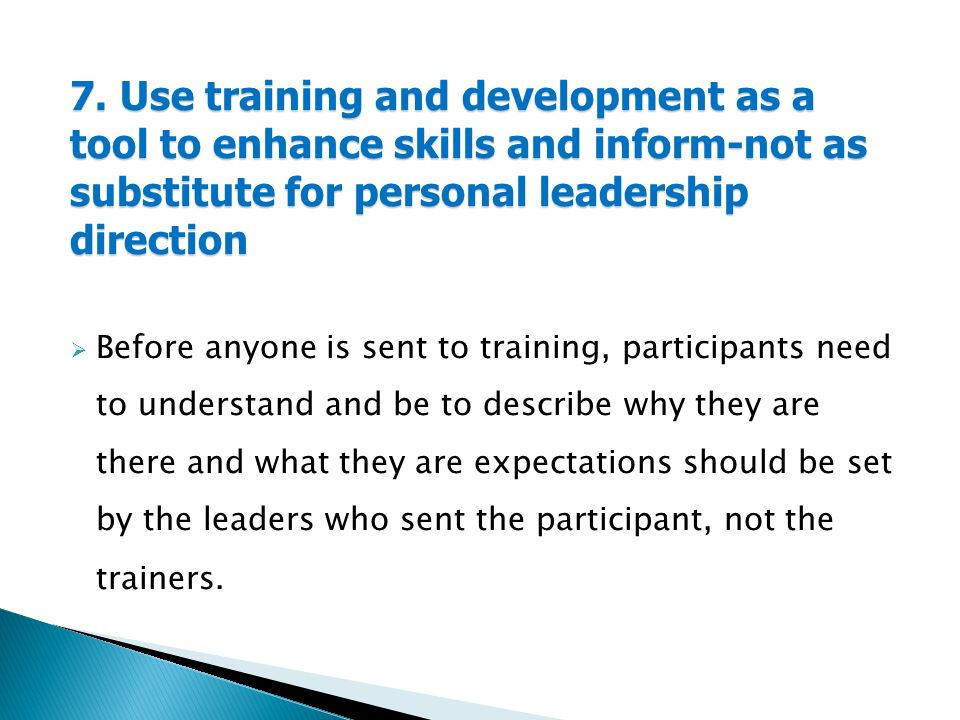 7. Use training and development as a tool to enhance skills and inform-not as substitute for personal leadership direction  Before anyone is sent to