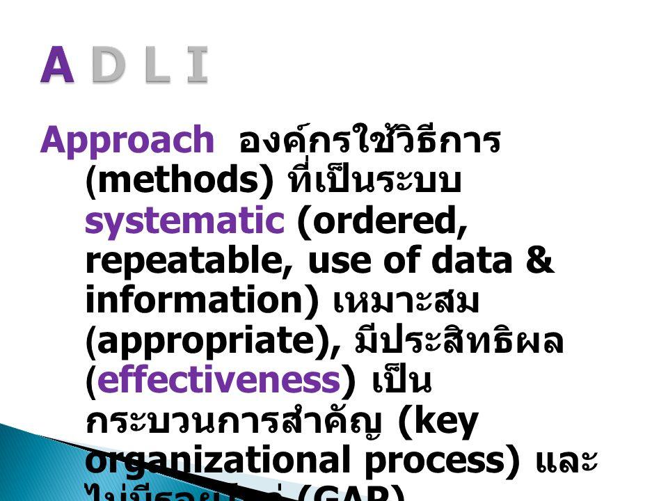 Approach องค์กรใช้วิธีการ (methods) ที่เป็นระบบ systematic (ordered, repeatable, use of data & information) เหมาะสม (appropriate), มีประสิทธิผล (effectiveness) เป็น กระบวนการสำคัญ (key organizational process) และ ไม่มีรอยโหว่ (GAP) (effective + systematic)