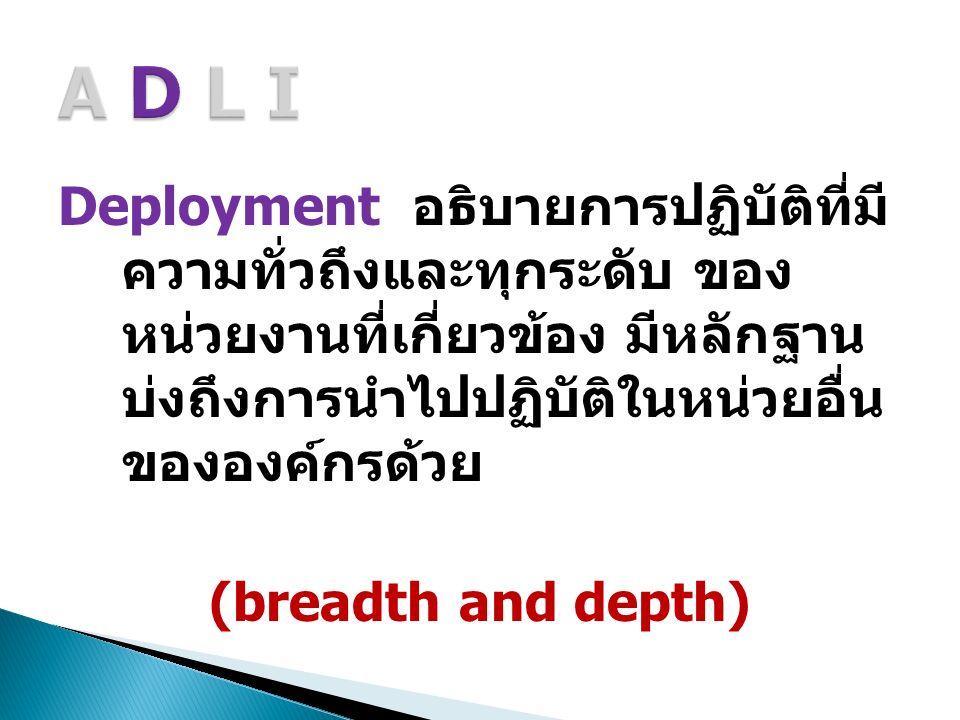 Deployment อธิบายการปฏิบัติที่มี ความทั่วถึงและทุกระดับ ของ หน่วยงานที่เกี่ยวข้อง มีหลักฐาน บ่งถึงการนำไปปฏิบัติในหน่วยอื่น ขององค์กรด้วย (breadth and depth)
