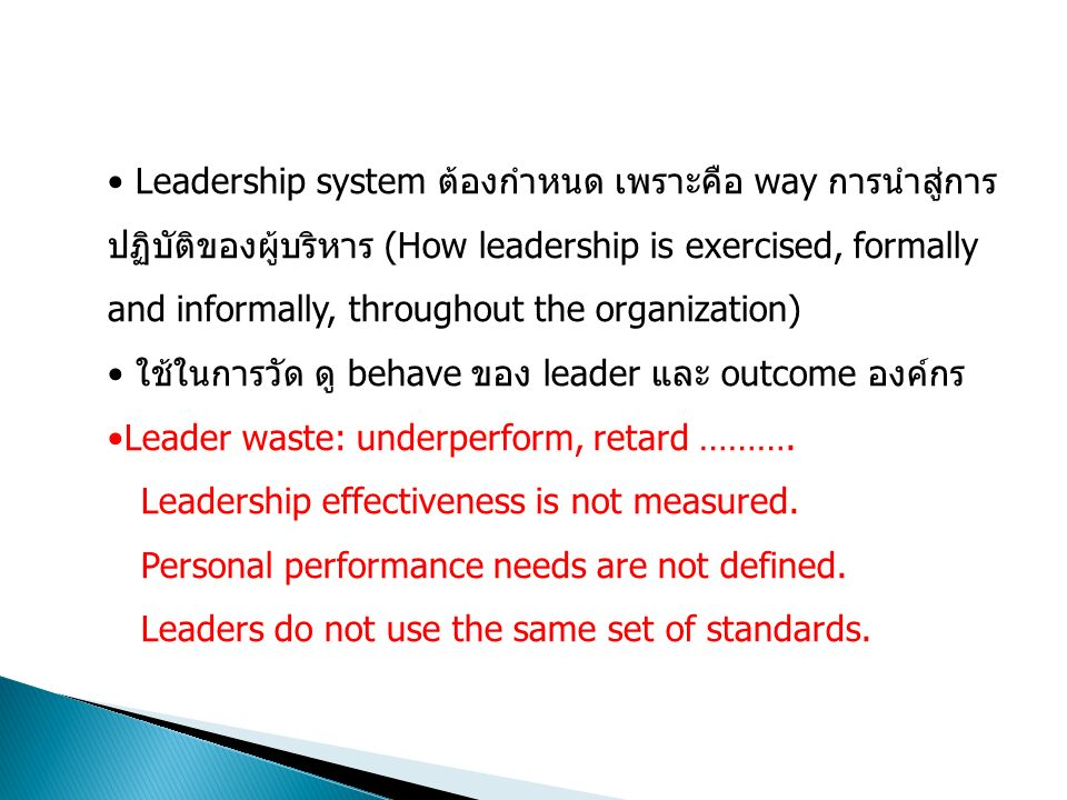 Leadership system ต้องกำหนด เพราะคือ way การนำสู่การ ปฏิบัติของผู้บริหาร (How leadership is exercised, formally and informally, throughout the organization) ใช้ในการวัด ดู behave ของ leader และ outcome องค์กร Leader waste: underperform, retard ……….