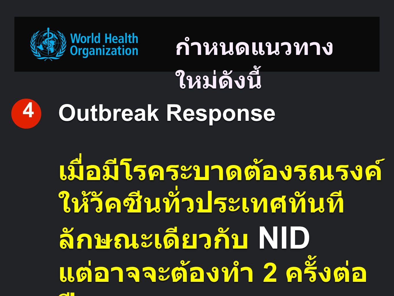 กำหนดแนวทาง ใหม่ดังนี้ Outbreak Response เมื่อมีโรคระบาดต้องรณรงค์ ให้วัคซีนทั่วประเทศทันที ลักษณะเดียวกับ NID แต่อาจจะต้องทำ 2 ครั้งต่อ ปี 4