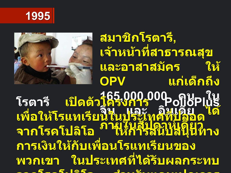 1995 สมาชิกโรตารี, เจ้าหน้าที่สาธารณสุข และอาสาสมัคร ให้ OPV แก่เด็กถึง 165,000,000 คน ใน จีน และ อินเดีย ได้ ภายในสัปดาห์เดียว โรตารี เปิดตัวโครงการ PolioPlus เพื่อให้โรแทเรียนในประเทศที่ปลอด จากโรคโปลิโอ ให้การสนับสนุนทาง การเงินให้กับเพื่อนโรแทเรียนของ พวกเขา ในประเทศที่ได้รับผลกระทบ จากโรคโปลิโอ สำหรับแคมเปญการ สร้างภูมิคุ้มกันโรค และกิจกรรมการ กำจัดโรคโปลิโอ