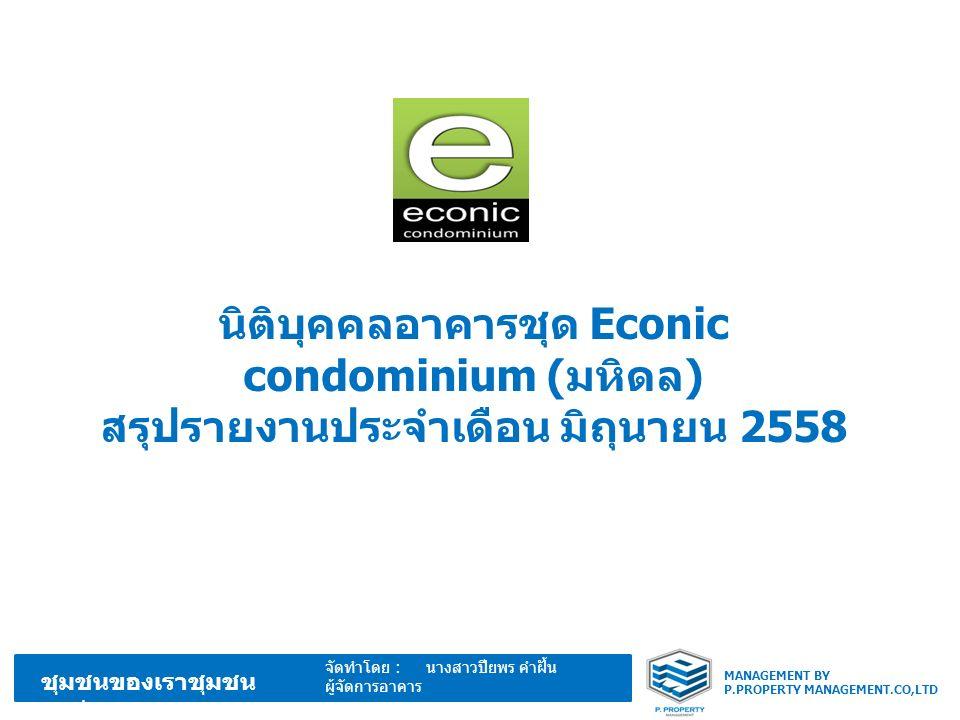 MANAGEMENT BY P.PROPERTY MANAGEMENT.CO,LTD ชุมชนของเราชุมชน อบอุ่น จัดทำโดย : นางสาวปียพร คำฝั้น ผู้จัดการอาคาร นิติบุคคลอาคารชุด Econic condominium ( มหิดล ) สรุปรายงานประจำเดือน มิถุนายน 2558