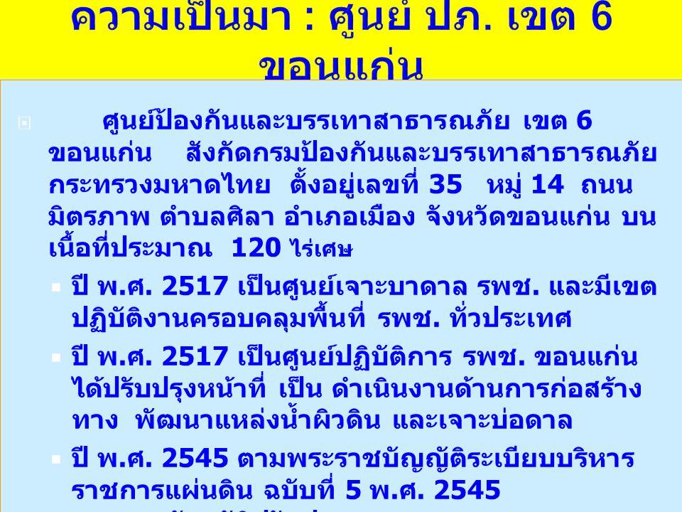  ศูนย์ป้องกันและบรรเทาสาธารณภัย เขต 6 ขอนแก่น สังกัดกรมป้องกันและบรรเทาสาธารณภัย กระทรวงมหาดไทย ตั้งอยู่เลขที่ 35 หมู่ 14 ถนน มิตรภาพ ตำบลศิลา อำเภอเมือง จังหวัดขอนแก่น บน เนื้อที่ประมาณ 120 ไร่เศษ  ปี พ.