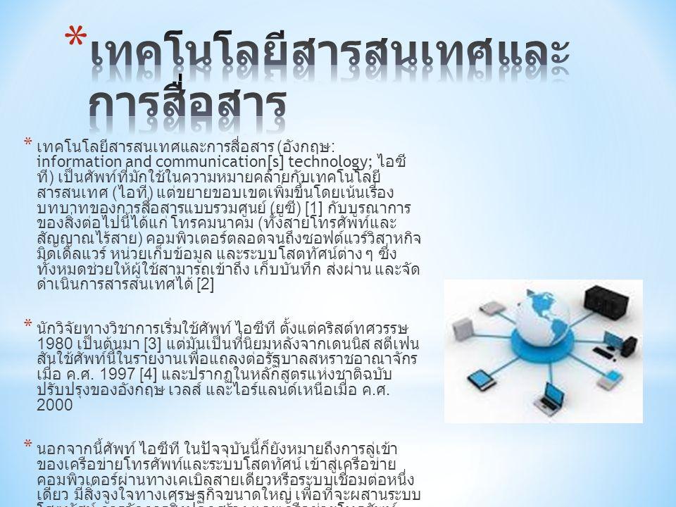 * เทคโนโลยีสารสนเทศและการสื่อสาร ( อังกฤษ : information and communication[s] technology; ไอซี ที ) เป็นศัพท์ที่มักใช้ในความหมายคล้ายกับเทคโนโลยี สารสนเทศ ( ไอที ) แต่ขยายขอบเขตเพิ่มขึ้นโดยเน้นเรื่อง บทบาทของการสื่อสารแบบรวมศูนย์ ( ยูซี ) [1] กับบูรณาการ ของสิ่งต่อไปนี้ได้แก่ โทรคมนาคม ( ทั้งสายโทรศัพท์และ สัญญาณไร้สาย ) คอมพิวเตอร์ตลอดจนถึงซอฟต์แวร์วิสาหกิจ มิดเดิลแวร์ หน่วยเก็บข้อมูล และระบบโสตทัศน์ต่าง ๆ ซึ่ง ทั้งหมดช่วยให้ผู้ใช้สามารถเข้าถึง เก็บบันทึก ส่งผ่าน และจัด ดำเนินการสารสนเทศได้ [2] * นักวิจัยทางวิชาการเริ่มใช้ศัพท์ ไอซีที ตั้งแต่คริสต์ทศวรรษ 1980 เป็นต้นมา [3] แต่มันเป็นที่นิยมหลังจากเดนนิส สตีเฟน สันใช้ศัพท์นี้ในรายงานเพื่อแถลงต่อรัฐบาลสหราชอาณาจักร เมื่อ ค.