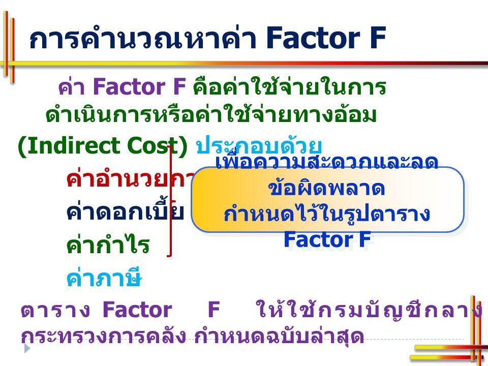 การคำนวณหาค่า Factor F ค่า Factor F คือค่าใช้จ่ายในการ ดำเนินการหรือค่าใช้จ่ายทางอ้อม (Indirect Cost) ประกอบด้วย ค่าอำนวยการ ค่าดอกเบี้ย ค่ากำไร ค่าภาษี ตาราง Factor F ให้ใช้กรมบัญชีกลาง กระทรวงการคลัง กำหนดฉบับล่าสุด เพื่อความสะดวกและลด ข้อผิดพลาด กำหนดไว้ในรูปตาราง Factor F เพื่อความสะดวกและลด ข้อผิดพลาด กำหนดไว้ในรูปตาราง Factor F