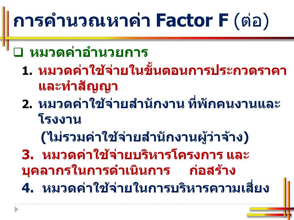 การคำนวณหาค่า Factor F ( ต่อ ) ตาราง Factor F งานก่อสร้างอาคาร งานก่อสร้างทางและ งานก่อสร้างสะพานและท่อเหลี่ยม มีประเภทงานละ 12 ตาราง ค่าล่วงหน้าจ่าย / เงินประกันผลงานหัก / ดอกเบี้ย เงินกู้ / ค่าภาษีมูลค่าเพิ่ม 1.