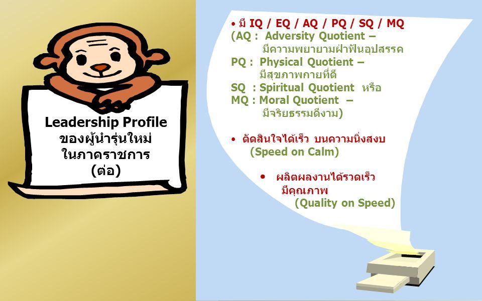 มี IQ / EQ / AQ / PQ / SQ / MQ (AQ : Adversity Quotient – มีความพยายามฝ่าฟันอุปสรรค PQ : Physical Quotient – มีสุขภาพกายที่ดี SQ : Spiritual Quotient หรือ MQ : Moral Quotient – มีจริยธรรมดีงาม) ตัดสินใจได้เร็ว บนความนิ่งสงบ (Speed on Calm) ผลิตผลงานได้รวดเร็ว มีคุณภาพ (Quality on Speed) Leadership Profile ของผู้นำรุ่นใหม่ ในภาคราชการ (ต่อ)
