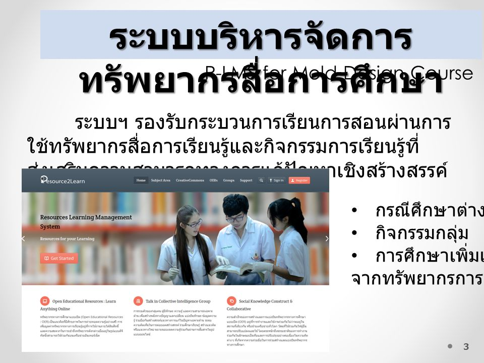 3 ระบบบริหารจัดการ ทรัพยากรสื่อการศึกษา R-LMS for Mold Design Course ระบบฯ รองรับกระบวนการเรียนการสอนผ่านการ ใช้ทรัพยากรสื่อการเรียนรู้และกิจกรรมการเรียนรู้ที่ ส่งเสริมความสามารถทางการแก้ปัญหาเชิงสร้างสรรค์ กรณีศึกษาต่างๆ กิจกรรมกลุ่ม การศึกษาเพิ่มเติม จากทรัพยากรการเรียนรู้