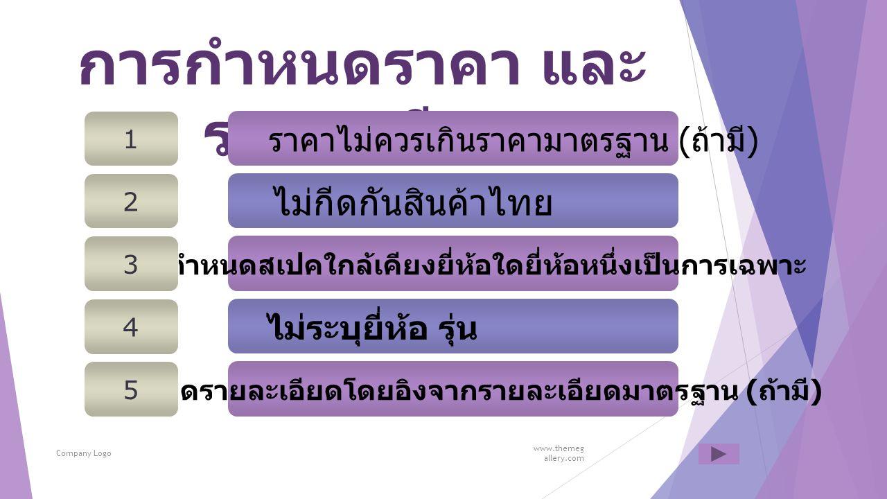 การกำหนดราคา และ รายละเอียด www.themeg allery.com Company Logo ไม่กีดกันสินค้าไทย 2 ไม่ระบุยี่ห้อ รุ่น 4 ไม่กำหนดสเปคใกล้เคียงยี่ห้อใดยี่ห้อหนึ่งเป็นการเฉพาะ 3 ราคาไม่ควรเกินราคามาตรฐาน ( ถ้ามี ) 1 กำหนดรายละเอียดโดยอิงจากรายละเอียดมาตรฐาน ( ถ้ามี ) 5