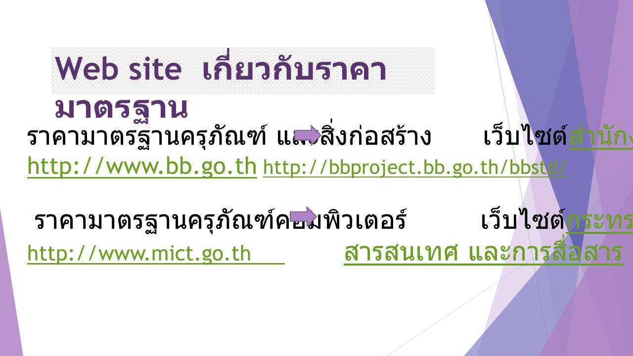 ราคามาตรฐานครุภัณฑ์ และสิ่งก่อสร้าง เว็บไซต์สำนักงบประมาณ http://www.bb.go.th http://bbproject.bb.go.th/bbstd/ สำนักงบประมาณ http://www.bb.go.th http://bbproject.bb.go.th/bbstd/ ราคามาตรฐานครุภัณฑ์คอมพิวเตอร์ เว็บไซต์กระทรวงเทคโนโลยี -กระทรวงเทคโนโลยี http://www.mict.go.th http://www.mict.go.th สารสนเทศ และการสื่อสาร สารสนเทศ และการสื่อสาร Web site เกี่ยวกับราคา มาตรฐาน