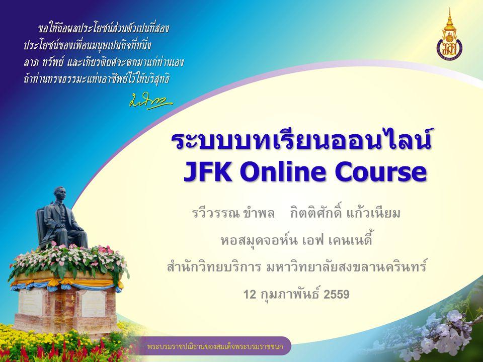ระบบบทเรียนออนไลน์ JFK Online Course รวีวรรณ ขำพล กิตติศักดิ์ แก้วเนียม หอสมุดจอห์น เอฟ เคนเนดี้ สำนักวิทยบริการ มหาวิทยาลัยสงขลานครินทร์ 12 กุมภาพันธ์ 2559