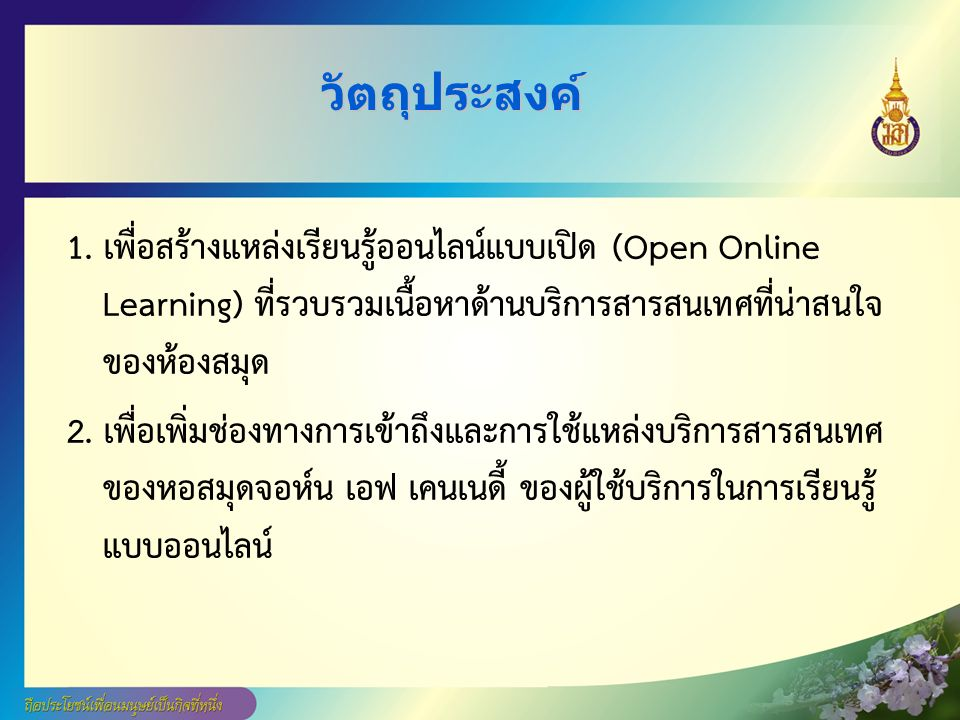วัตถุประสงค์ 1. เพื่อสร้างแหล่งเรียนรู้ออนไลน์แบบเปิด (Open Online Learning) ที่รวบรวมเนื้อหาด้านบริการสารสนเทศที่น่าสนใจ ของห้องสมุด 2. เพื่อเพิ่มช่อ