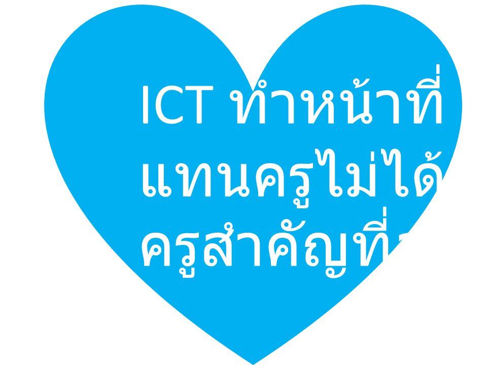 ICT ทำหน้าที่ แทนครูไม่ได้ ครูสำคัญที่สุด