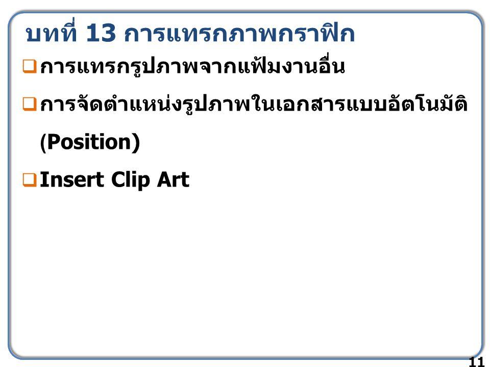 บทที่ 13 การแทรกภาพกราฟิก  การแทรกรูปภาพจากแฟ้มงานอื่น  การจัดตำแหน่งรูปภาพในเอกสารแบบอัตโนมัติ (Position)  Insert Clip Art 11