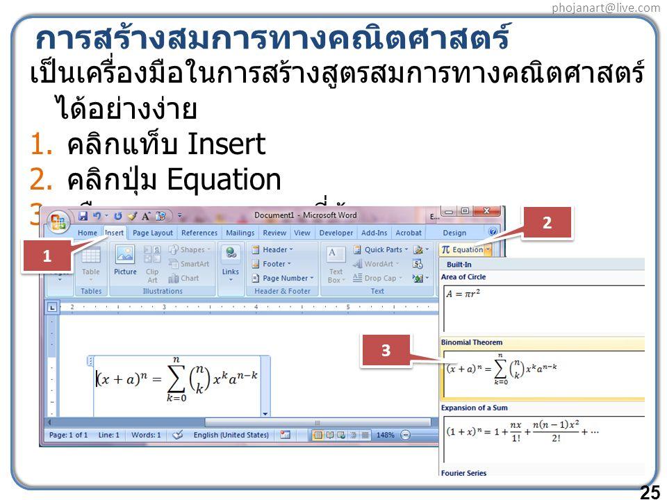 phojanart@live.com การสร้างสมการทางคณิตศาสตร์ เป็นเครื่องมือในการสร้างสูตรสมการทางคณิตศาสตร์ ได้อย่างง่าย 1. คลิกแท็บ Insert 2. คลิกปุ่ม Equation 3. เ
