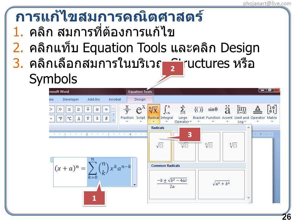 phojanart@live.com การแก้ไขสมการคณิตศาสตร์ 1. คลิก สมการที่ต้องการแก้ไข 2. คลิกแท็บ Equation Tools และคลิก Design 3. คลิกเลือกสมการในบริเวณ Structures