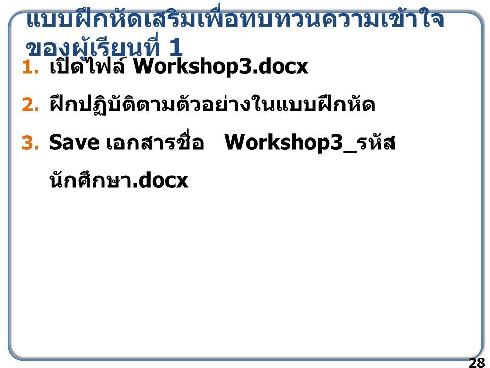 แบบฝึกหัดเสริมเพื่อทบทวนความเข้าใจ ของผู้เรียนที่ 1 1. เปิดไฟล์ Workshop3.docx 2. ฝึกปฏิบัติตามตัวอย่างในแบบฝึกหัด 3. Save เอกสารชื่อ Workshop3_ รหัส