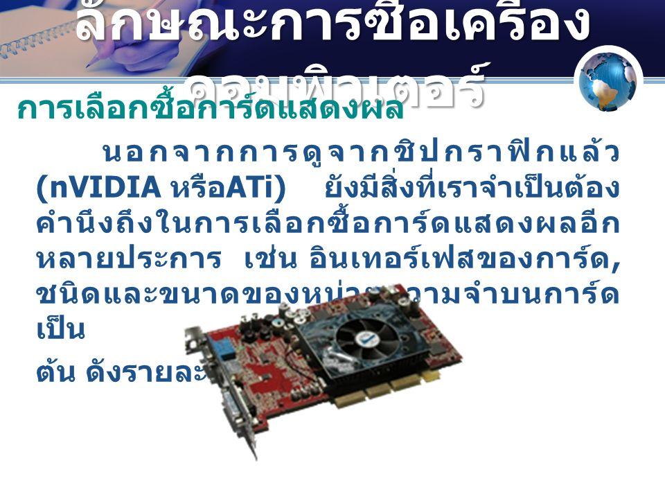ลักษณะการซื้อเครื่อง คอมพิวเตอร์ นอกจากการดูจากชิปกราฟิกแล้ว (nVIDIA หรือ ATi) ยังมีสิ่งที่เราจำเป็นต้อง คำนึงถึงในการเลือกซื้อการ์ดแสดงผลอีก หลายประการ เช่น อินเทอร์เฟสของการ์ด, ชนิดและขนาดของหน่วยความจำบนการ์ด เป็น ต้น ดังรายละเอียดต่อไปนี้ การเลือกซื้อการ์ดแสดงผล