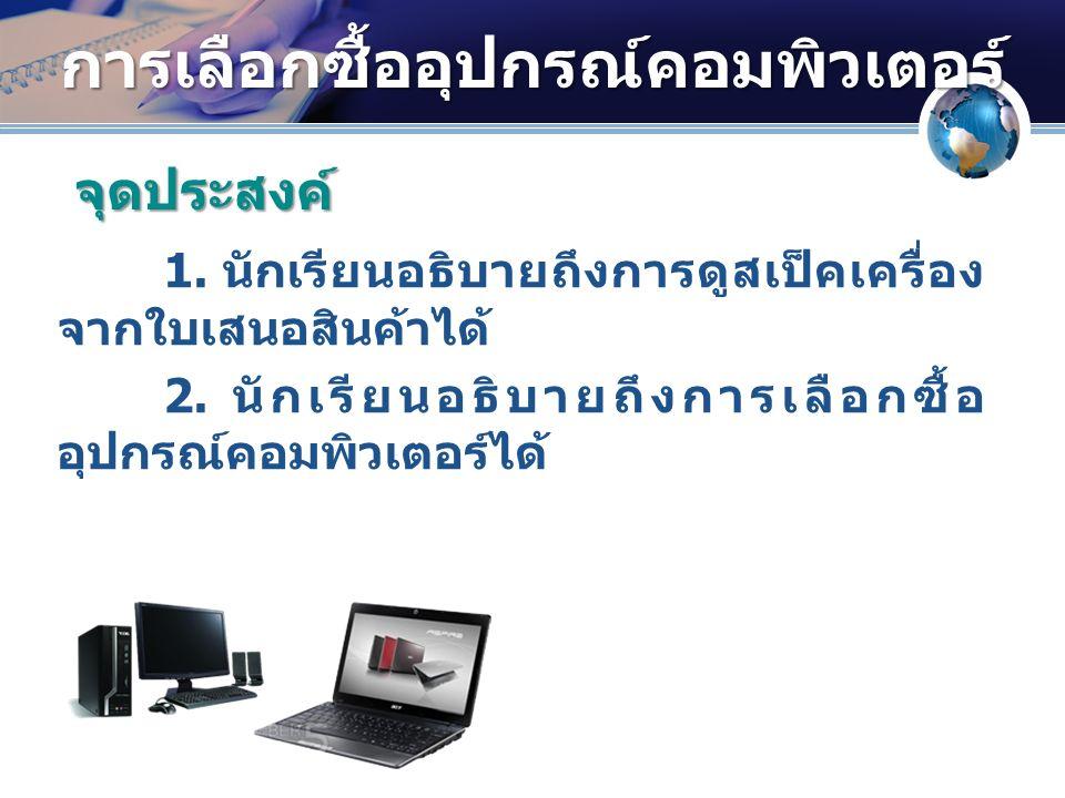 การเลือกซื้ออุปกรณ์คอมพิวเตอร์ 1. นักเรียนอธิบายถึงการดูสเป็คเครื่อง จากใบเสนอสินค้าได้ 2.