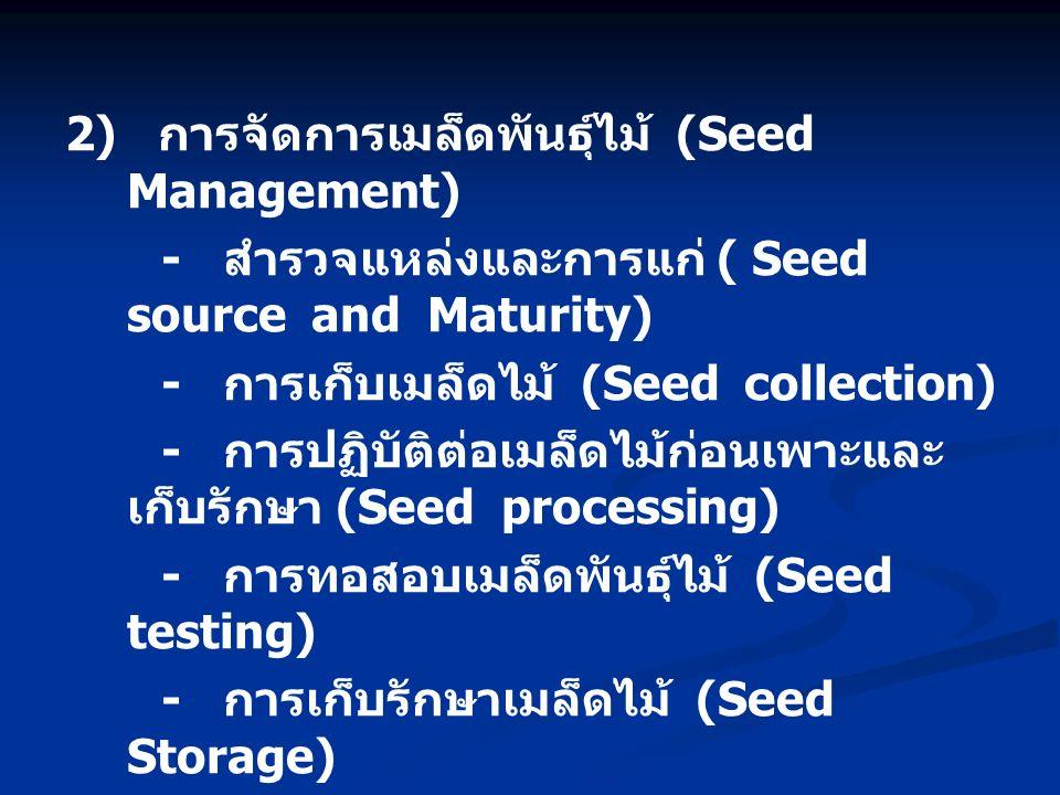 2) การจัดการเมล็ดพันธุ์ไม้ (Seed Management) - สำรวจแหล่งและการแก่ ( Seed source and Maturity) - การเก็บเมล็ดไม้ (Seed collection) - การปฏิบัติต่อเมล็ดไม้ก่อนเพาะและ เก็บรักษา (Seed processing) - การทอสอบเมล็ดพันธุ์ไม้ (Seed testing) - การเก็บรักษาเมล็ดไม้ (Seed Storage) - การเบิกจ่ายเมล็ดไม้ (Seed distribution)
