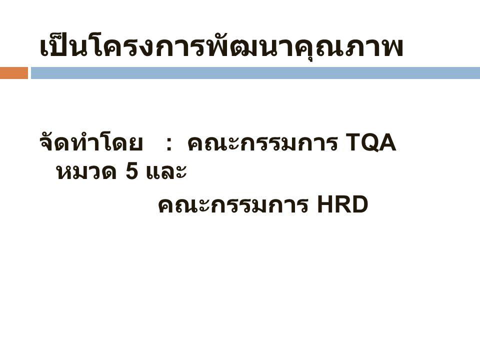 เป็นโครงการพัฒนาคุณภาพ จัดทำโดย : คณะกรรมการ TQA หมวด 5 และ คณะกรรมการ HRD