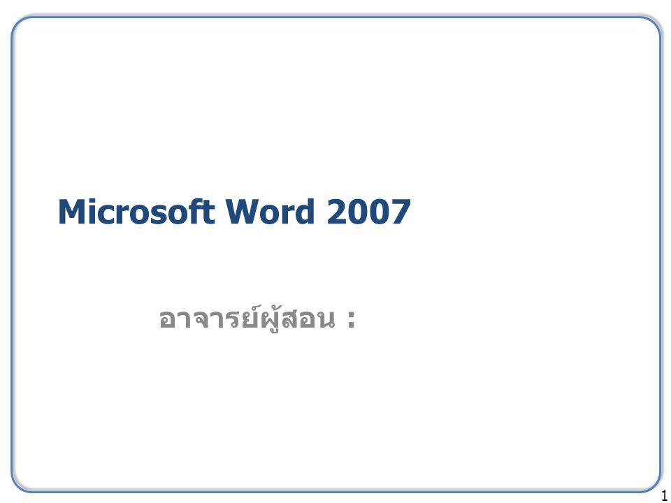 Microsoft Word 2007 อาจารย์ผู้สอน : 1