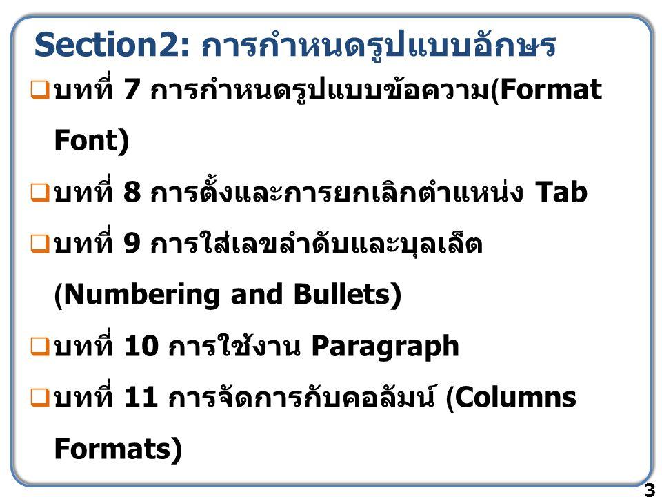Section2: การกำหนดรูปแบบอักษร  บทที่ 7 การกำหนดรูปแบบข้อความ (Format Font)  บทที่ 8 การตั้งและการยกเลิกตำแหน่ง Tab  บทที่ 9 การใส่เลขลำดับและบุลเล็ต (Numbering and Bullets)  บทที่ 10 การใช้งาน Paragraph  บทที่ 11 การจัดการกับคอลัมน์ (Columns Formats) 3