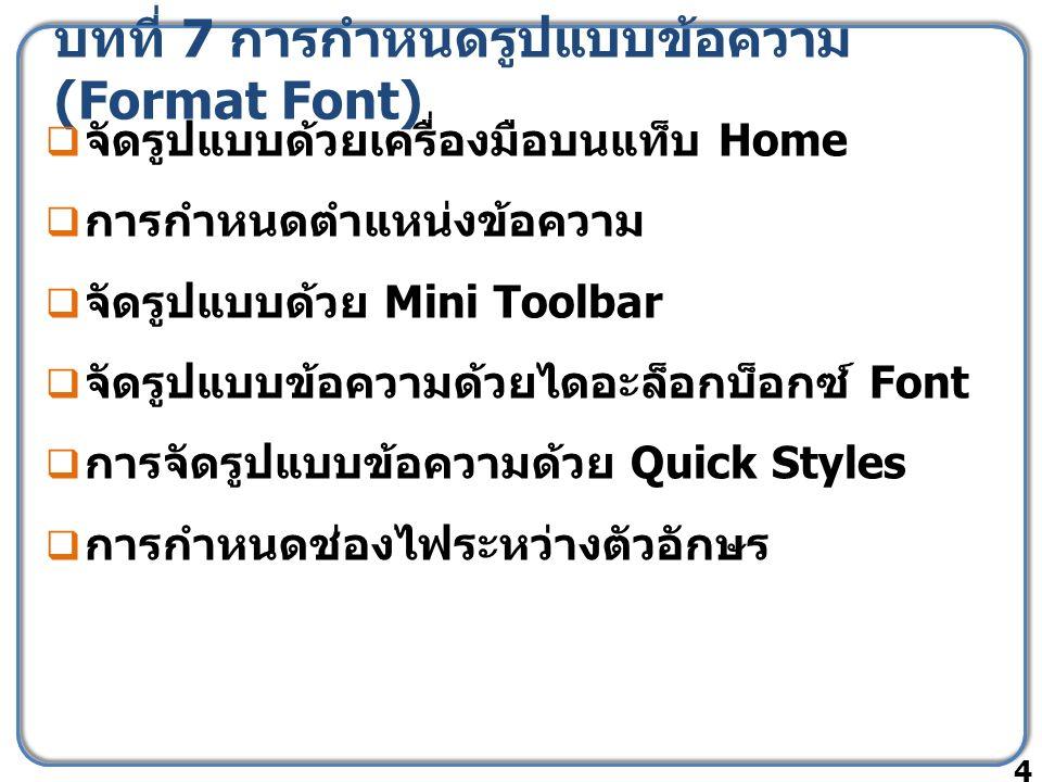 บทที่ 7 การกำหนดรูปแบบข้อความ (Format Font)  จัดรูปแบบด้วยเครื่องมือบนแท็บ Home  การกำหนดตำแหน่งข้อความ  จัดรูปแบบด้วย Mini Toolbar  จัดรูปแบบข้อความด้วยไดอะล็อกบ็อกซ์ Font  การจัดรูปแบบข้อความด้วย Quick Styles  การกำหนดช่องไฟระหว่างตัวอักษร 4