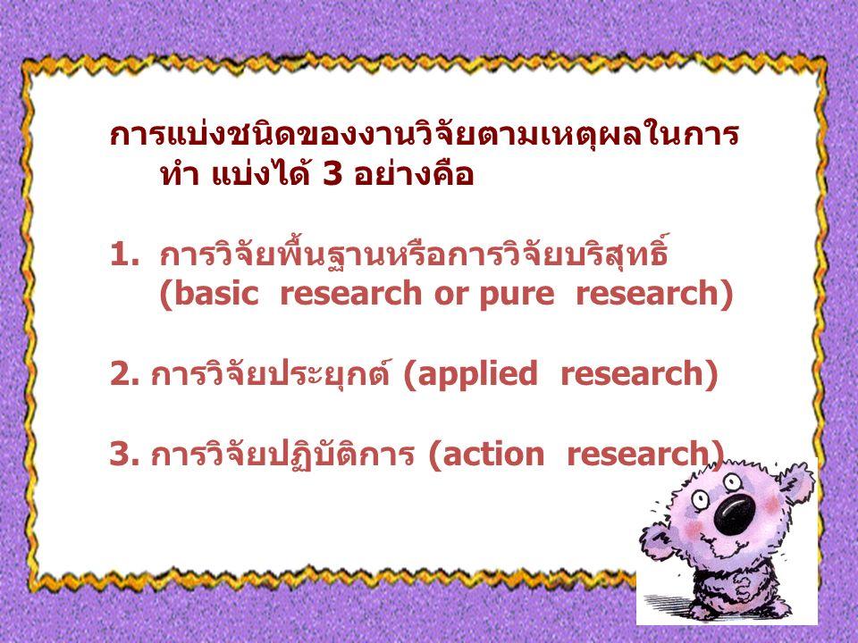 การแบ่งชนิดของงานวิจัยตามเหตุผลในการ ทำ แบ่งได้ 3 อย่างคือ 1.การวิจัยพื้นฐานหรือการวิจัยบริสุทธิ์ (basic research or pure research) 2.