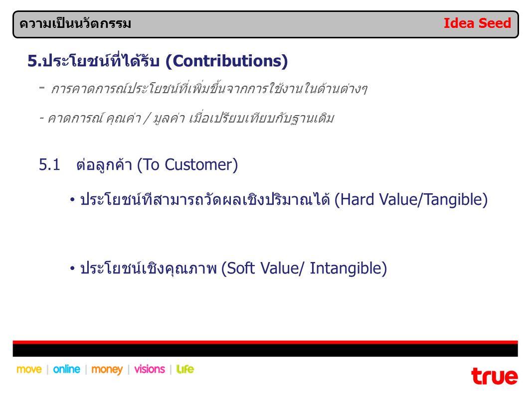 5.ประโยชน์ที่ได้รับ (Contributions) - การคาดการณ์ประโยชน์ที่เพิ่มขึ้นจากการใช้งานในด้านต่างๆ - คาดการณ์ คุณค่า / มูลค่า เมื่อเปรียบเทียบกับฐานเดิม 5.1 ต่อลูกค้า (To Customer) ประโยชน์ทีสามารถวัดผลเชิงปริมาณได้ (Hard Value/Tangible) ประโยชน์เชิงคุณภาพ (Soft Value/ Intangible) ความเป็นนวัตกรรม Idea Seed