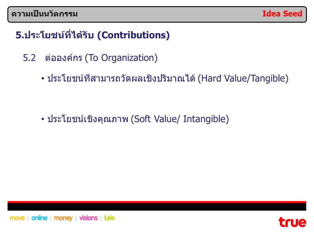5.ประโยชน์ที่ได้รับ (Contributions) 5.2 ต่อองค์กร (To Organization) ประโยชน์ทีสามารถวัดผลเชิงปริมาณได้ (Hard Value/Tangible) ประโยชน์เชิงคุณภาพ (Soft Value/ Intangible) ความเป็นนวัตกรรม Idea Seed